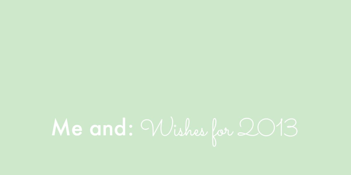Me and: Wishes for 2013