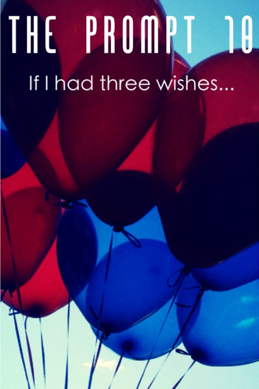 The Prompt 10: If I had three wishes