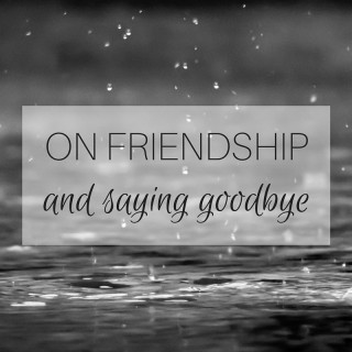 ON FRIENDSHIP and saying goodbye