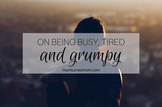 On being busy, tired and grumpy