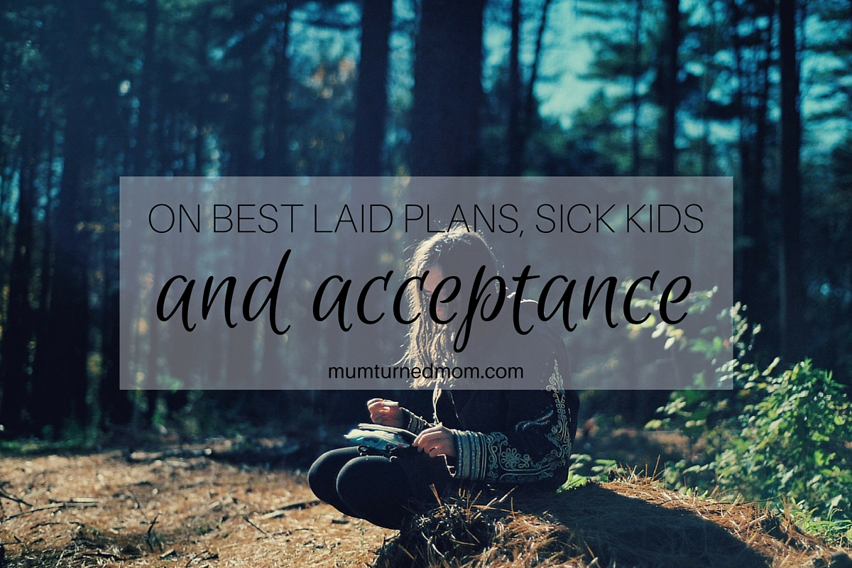 On best laid plans, sick kids and acceptance